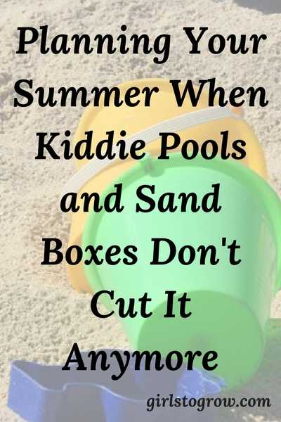 How to plan your summer when your kids are too old for kiddie pools and sand boxes